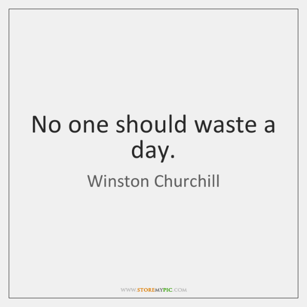 No one should waste a day.