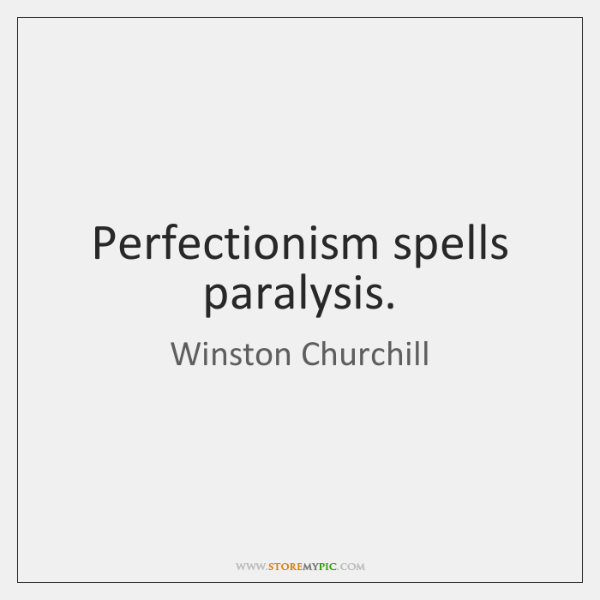 Perfectionism spells paralysis.