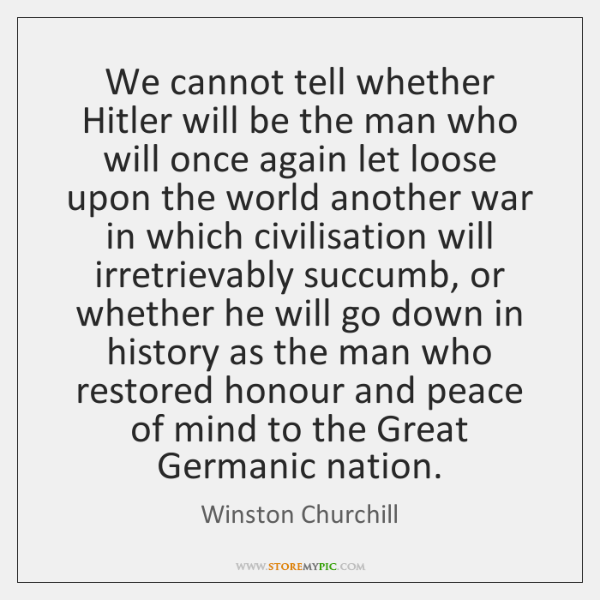 We cannot tell whether Hitler will be the man who will once ...