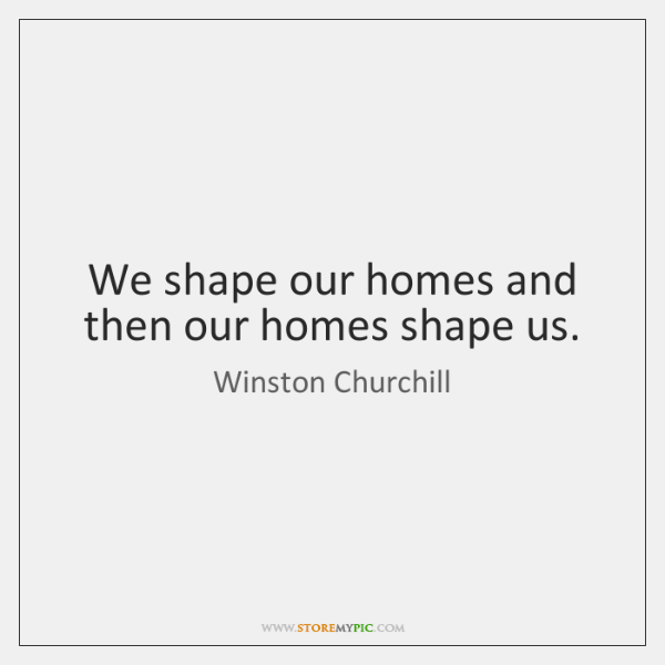 We shape our homes and then our homes shape us.