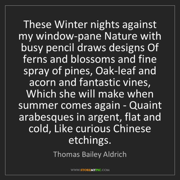 Thomas Bailey Aldrich: These Winter nights against my window-pane Nature with...