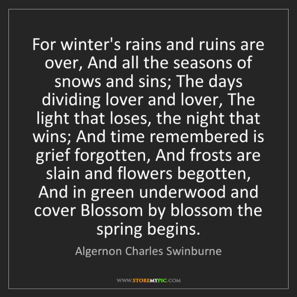 Algernon Charles Swinburne: For winter's rains and ruins are over, And all the seasons...