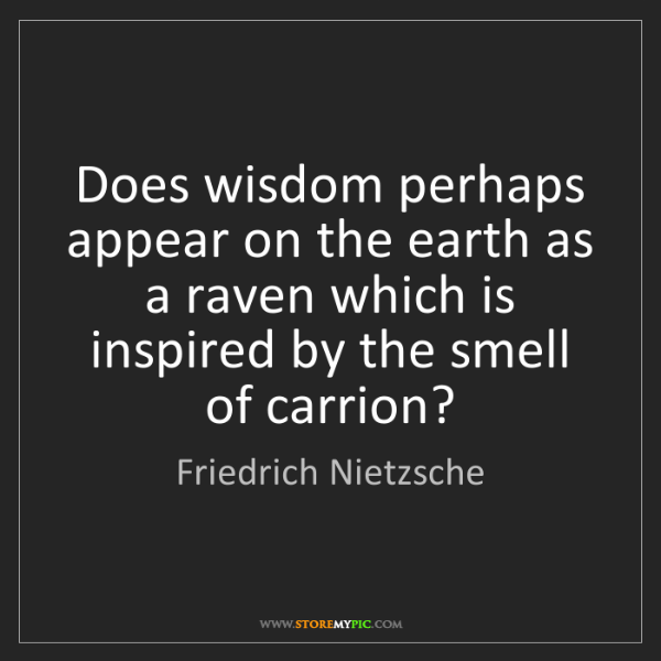 Friedrich Nietzsche: Does wisdom perhaps appear on the earth as a raven which...