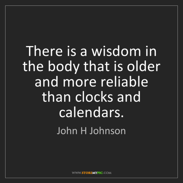 John H Johnson: There is a wisdom in the body that is older and more...