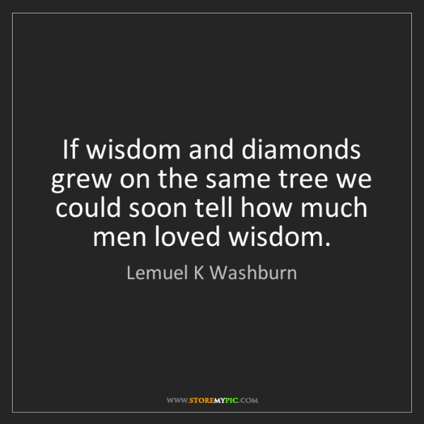 Lemuel K Washburn: If wisdom and diamonds grew on the same tree we could...