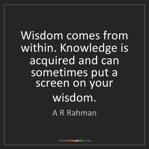 A R Rahman: Wisdom comes from within. Knowledge is acquired and can...