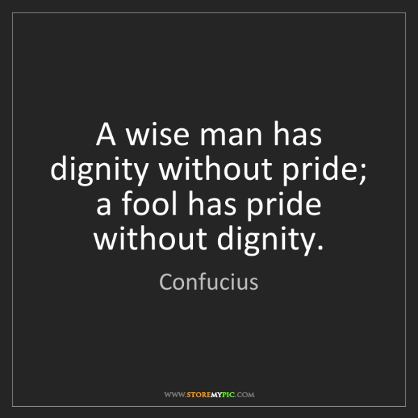 Confucius: A wise man has dignity without pride; a fool has pride...
