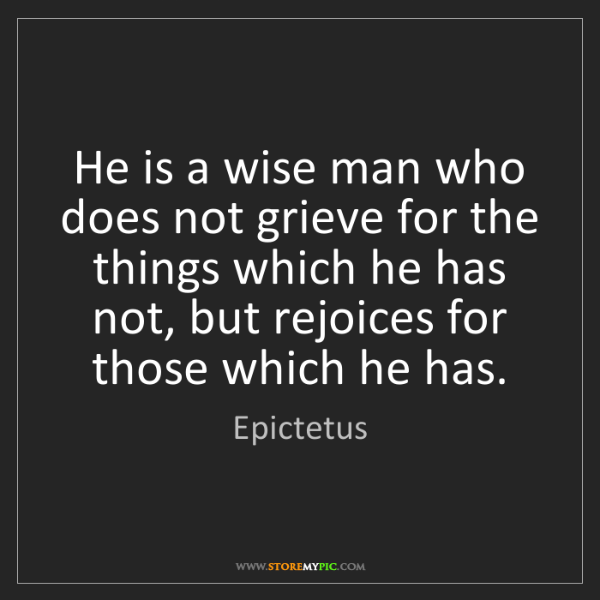 Epictetus: He is a wise man who does not grieve for the things which...