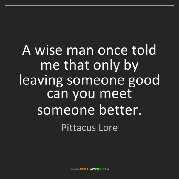 Pittacus Lore: A wise man once told me that only by leaving someone...