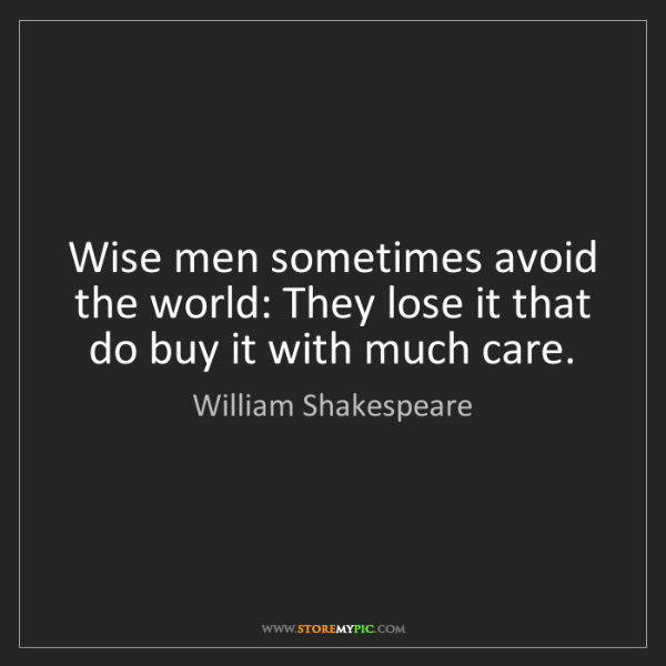 William Shakespeare: Wise men sometimes avoid the world: They lose it that...