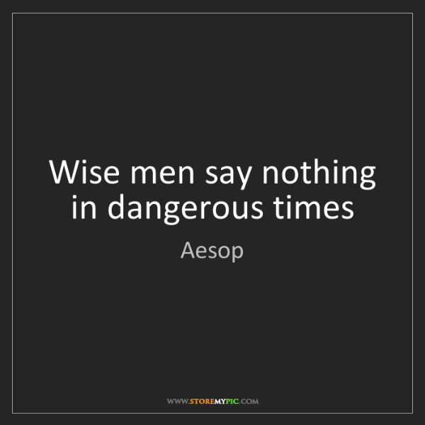 Aesop: Wise men say nothing in dangerous times