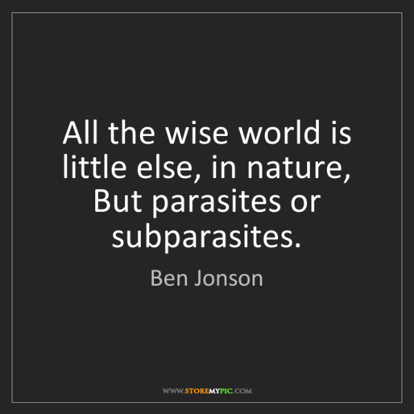 Ben Jonson: All the wise world is little else, in nature, But parasites...