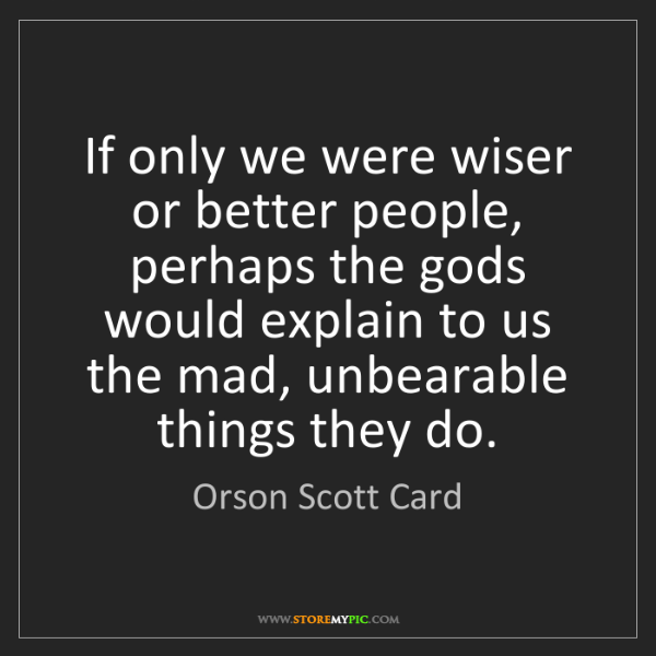 Orson Scott Card: If only we were wiser or better people, perhaps the gods...