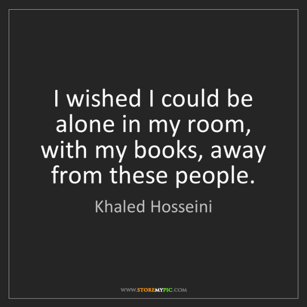 Khaled Hosseini: I wished I could be alone in my room, with my books,...