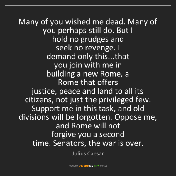 Julius Caesar: Many of you wished me dead. Many of you perhaps still...