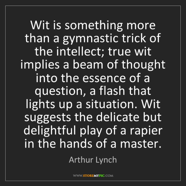 Arthur Lynch: Wit is something more than a gymnastic trick of the intellect;...