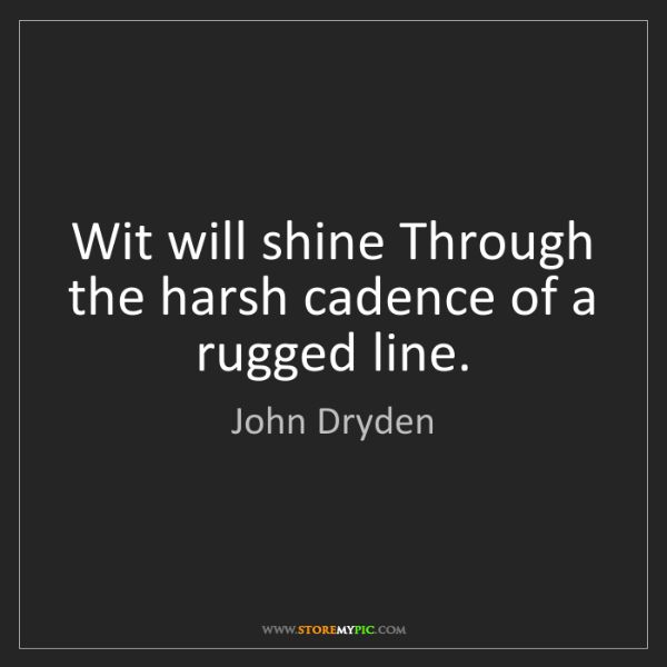 John Dryden: Wit will shine Through the harsh cadence of a rugged...