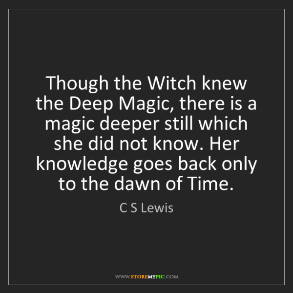 C S Lewis: Though the Witch knew the Deep Magic, there is a magic...