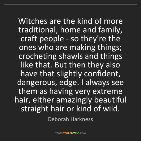 Deborah Harkness: Witches are the kind of more traditional, home and family,...