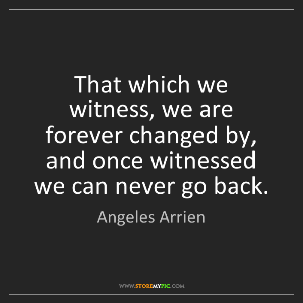 Angeles Arrien: That which we witness, we are forever changed by, and...