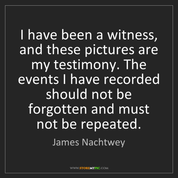 James Nachtwey: I have been a witness, and these pictures are my testimony....
