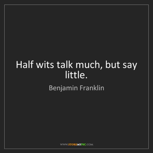 Benjamin Franklin: Half wits talk much, but say little.