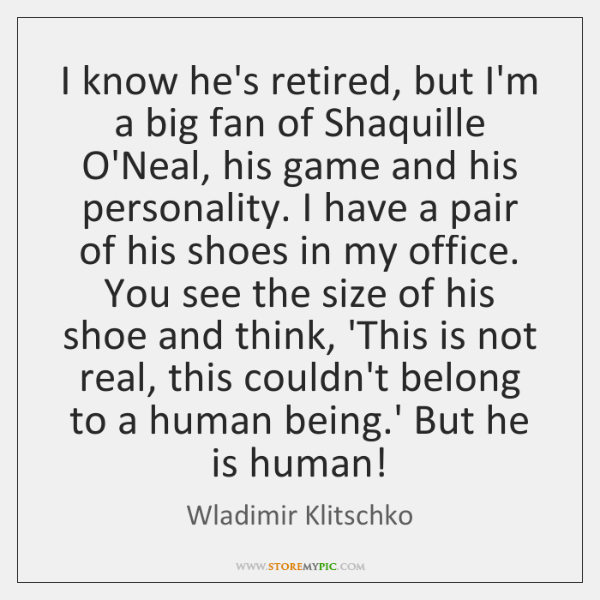 I know he's retired, but I'm a big fan of Shaquille O'Neal, ...