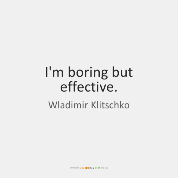 I'm boring but effective.
