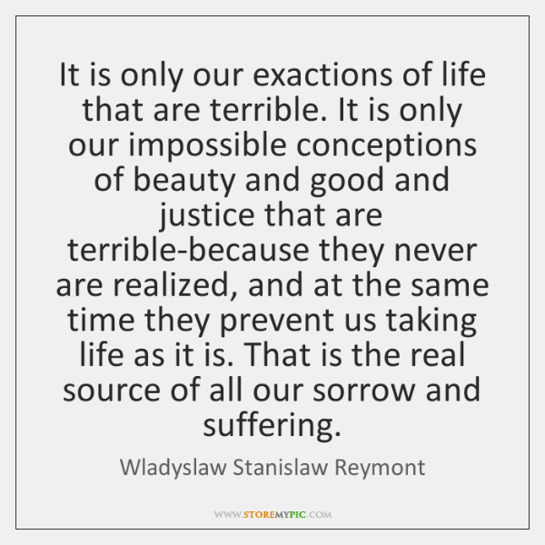 It is only our exactions of life that are terrible. It is ...