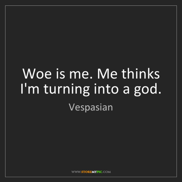 Vespasian: Woe is me. Me thinks I'm turning into a god.