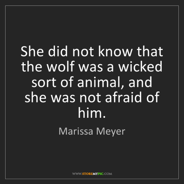 Marissa Meyer: She did not know that the wolf was a wicked sort of animal,...