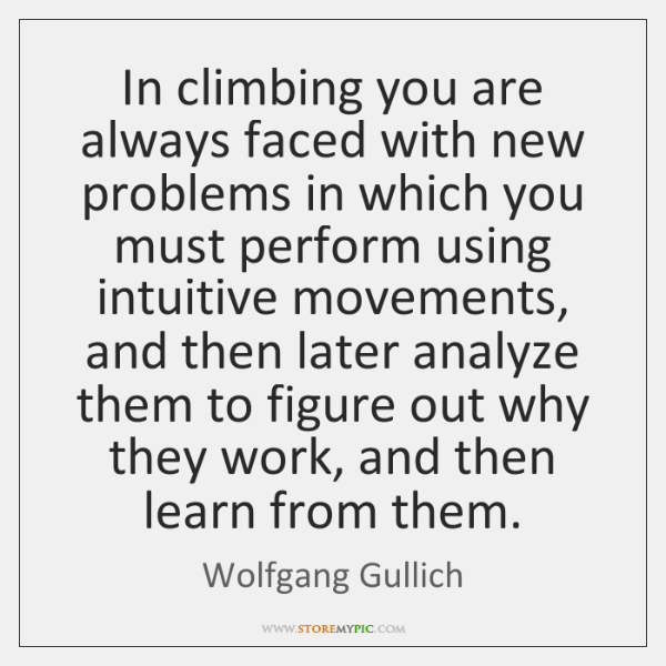 In climbing you are always faced with new problems in which you ...