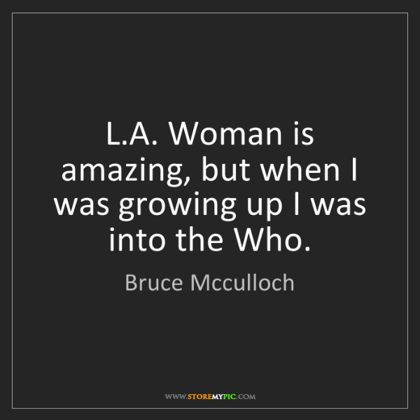Bruce Mcculloch: L.A. Woman is amazing, but when I was growing up I was...