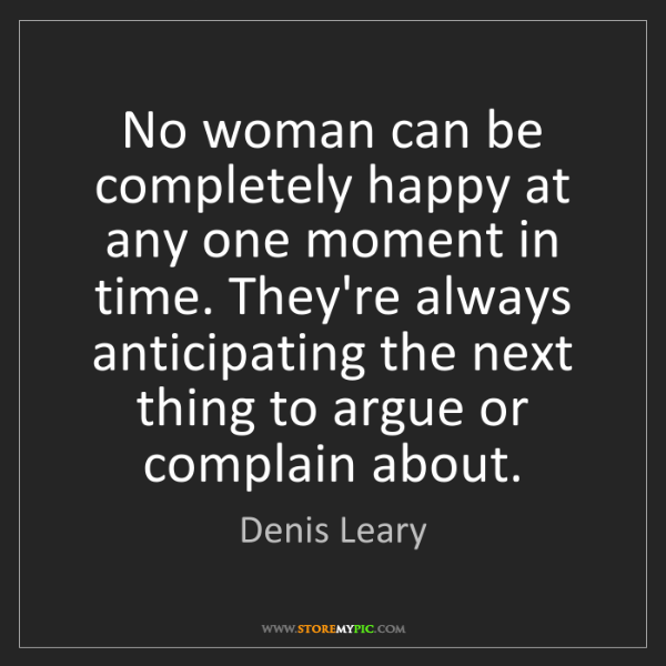 Denis Leary: No woman can be completely happy at any one moment in...