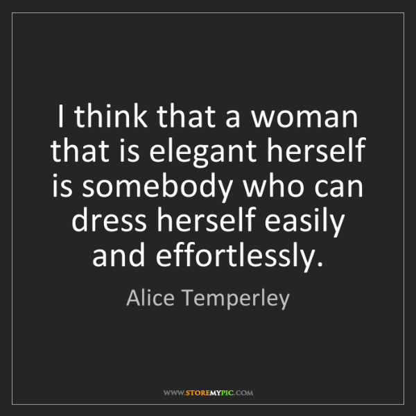 Alice Temperley: I think that a woman that is elegant herself is somebody...