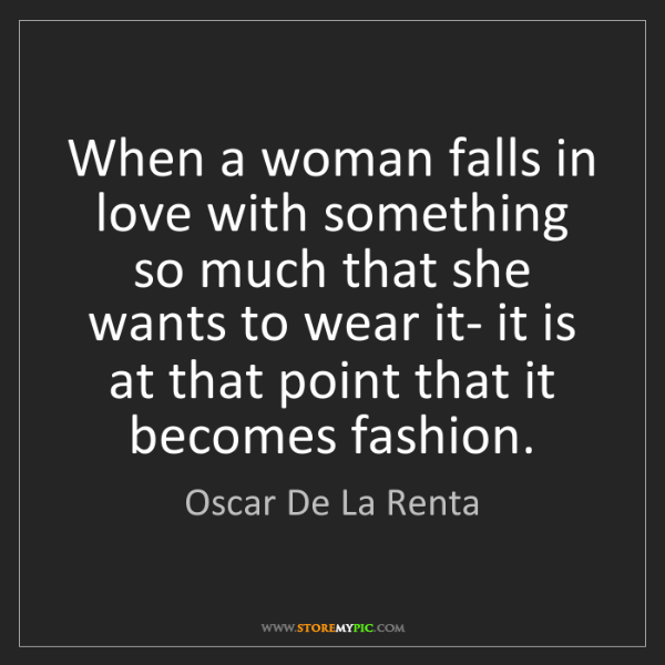 Oscar De La Renta: When a woman falls in love with something so much that...