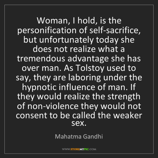 Mahatma Gandhi: Woman, I hold, is the personification of self-sacrifice,...