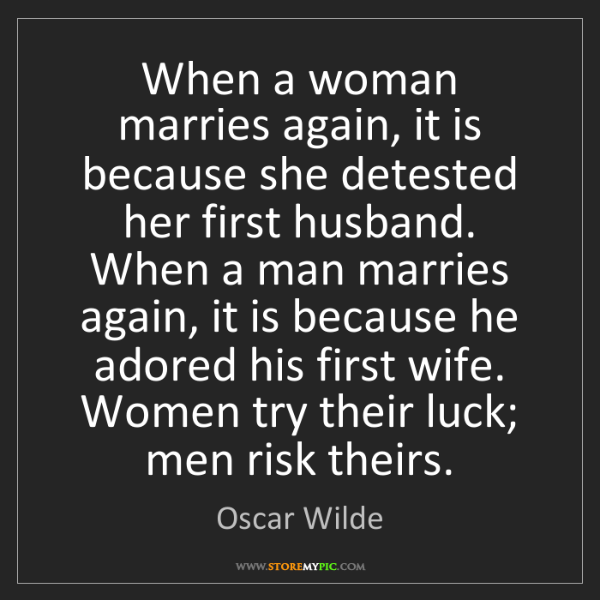 Oscar Wilde: When a woman marries again, it is because she detested...