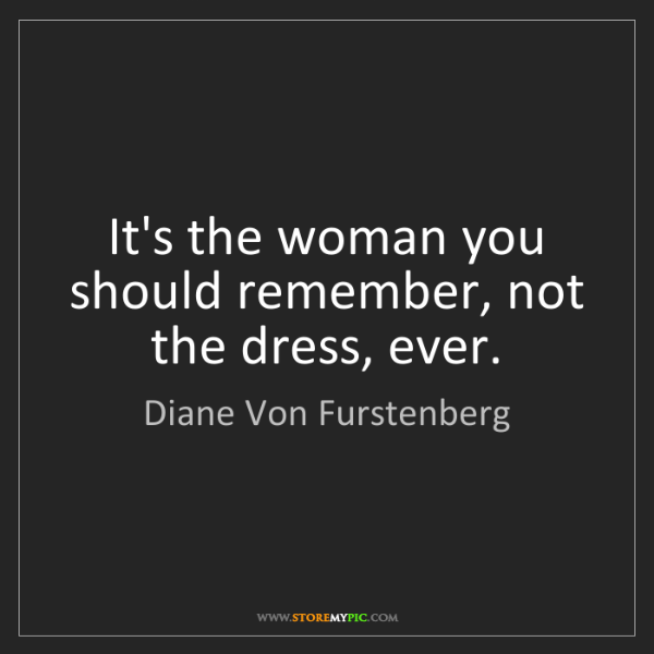 Diane Von Furstenberg: It's the woman you should remember, not the dress, ever.
