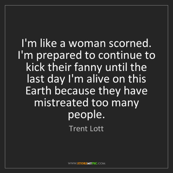 Trent Lott: I'm like a woman scorned. I'm prepared to continue to...