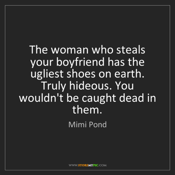 Mimi Pond: The woman who steals your boyfriend has the ugliest shoes...