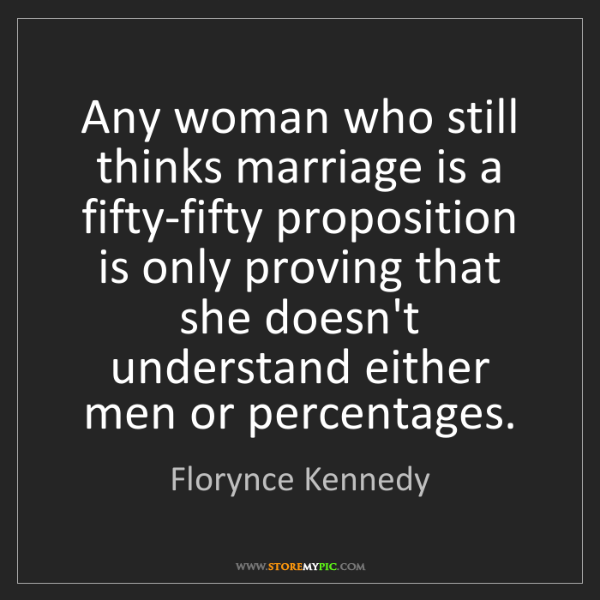 Florynce Kennedy: Any woman who still thinks marriage is a fifty-fifty...