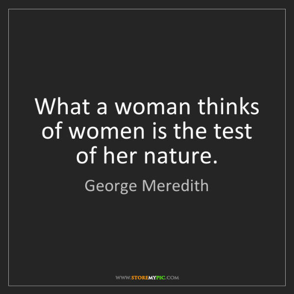 George Meredith: What a woman thinks of women is the test of her nature.