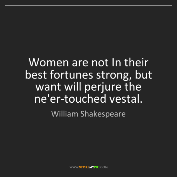 William Shakespeare: Women are not In their best fortunes strong, but want...