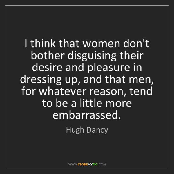 Hugh Dancy: I think that women don't bother disguising their desire...