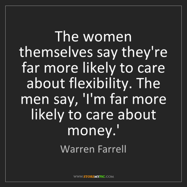 Warren Farrell: The women themselves say they're far more likely to care...