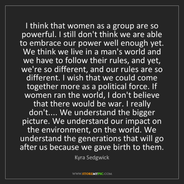 Kyra Sedgwick: I think that women as a group are so powerful. I still...