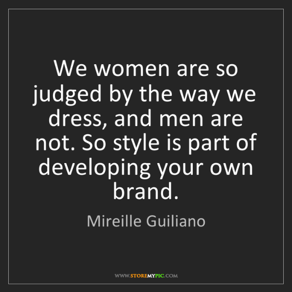 Mireille Guiliano: We women are so judged by the way we dress, and men are...