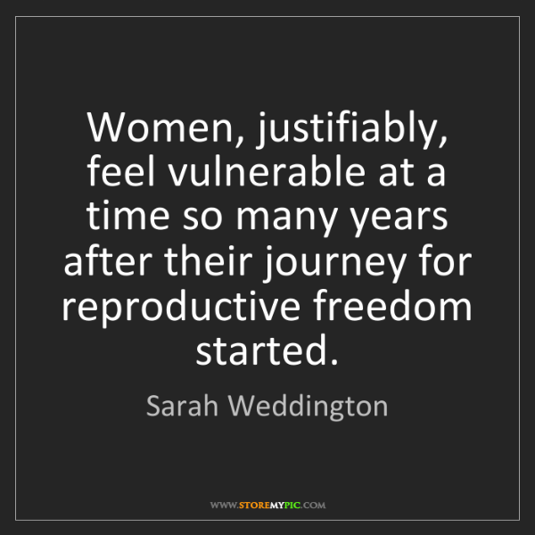 Sarah Weddington: Women, justifiably, feel vulnerable at a time so many...