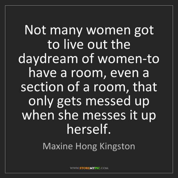 Maxine Hong Kingston: Not many women got to live out the daydream of women-to...